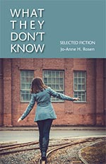 What They Don't Know: Selected Fiction. Jo-Anne H. Rosen